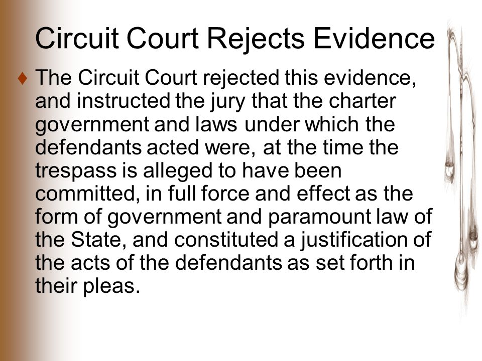 Circuit Court Rejects Evidence ♦The Circuit Court rejected this evidence, and instructed the jury that the charter government and laws under which the defendants acted were, at the time the trespass is alleged to have been committed, in full force and effect as the form of government and paramount law of the State, and constituted a justification of the acts of the defendants as set forth in their pleas.