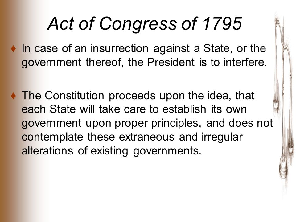 Act of Congress of 1795 ♦In case of an insurrection against a State, or the government thereof, the President is to interfere.