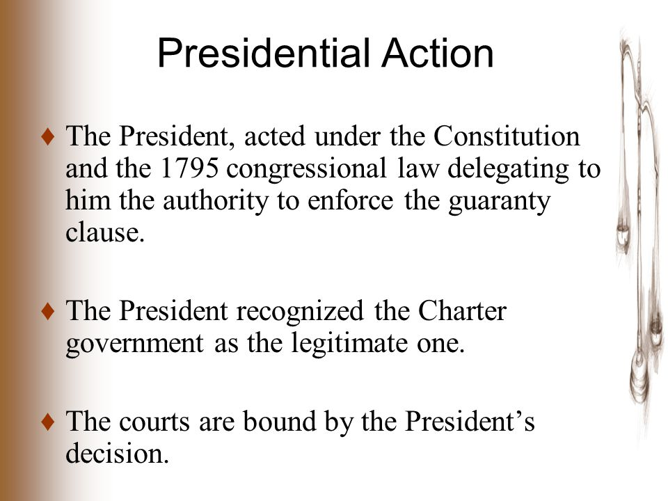 Presidential Action ♦ The President, acted under the Constitution and the 1795 congressional law delegating to him the authority to enforce the guaranty clause.