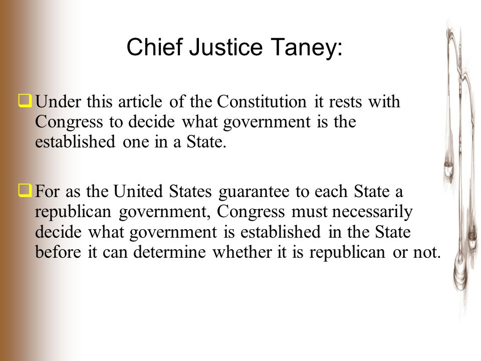 Chief Justice Taney:  Under this article of the Constitution it rests with Congress to decide what government is the established one in a State.