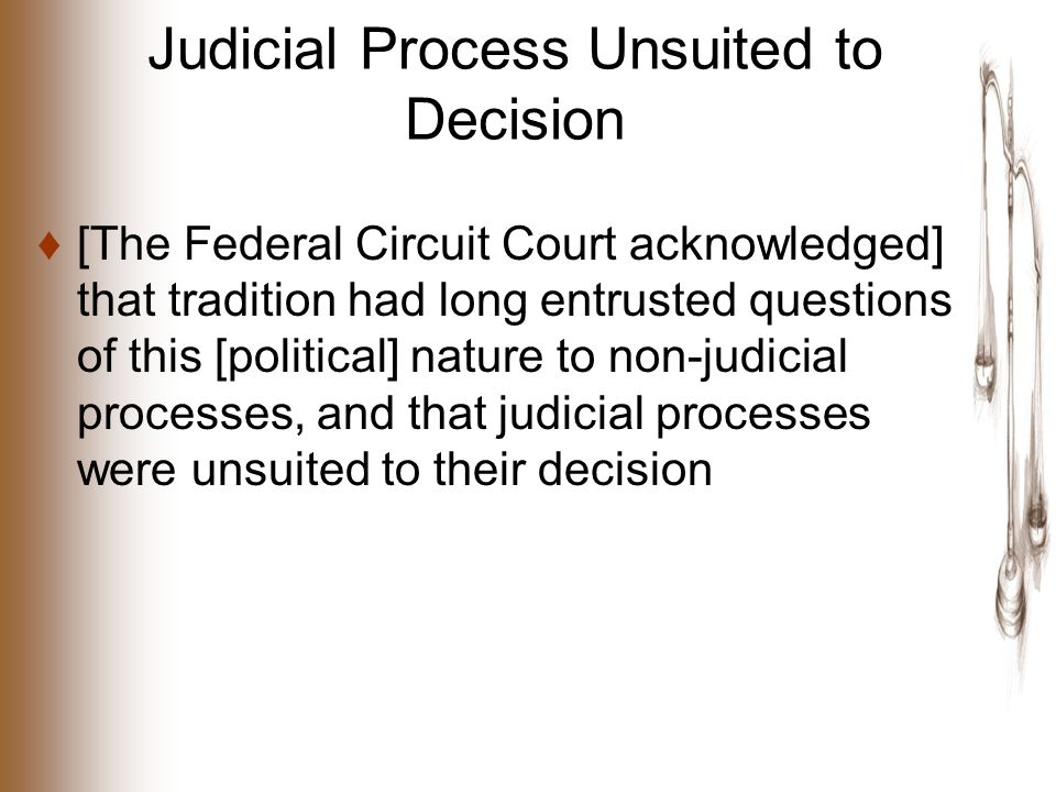 Judicial Process Unsuited to Decision ♦[The Federal Circuit Court acknowledged] that tradition had long entrusted questions of this [political] nature to non-judicial processes, and that judicial processes were unsuited to their decision