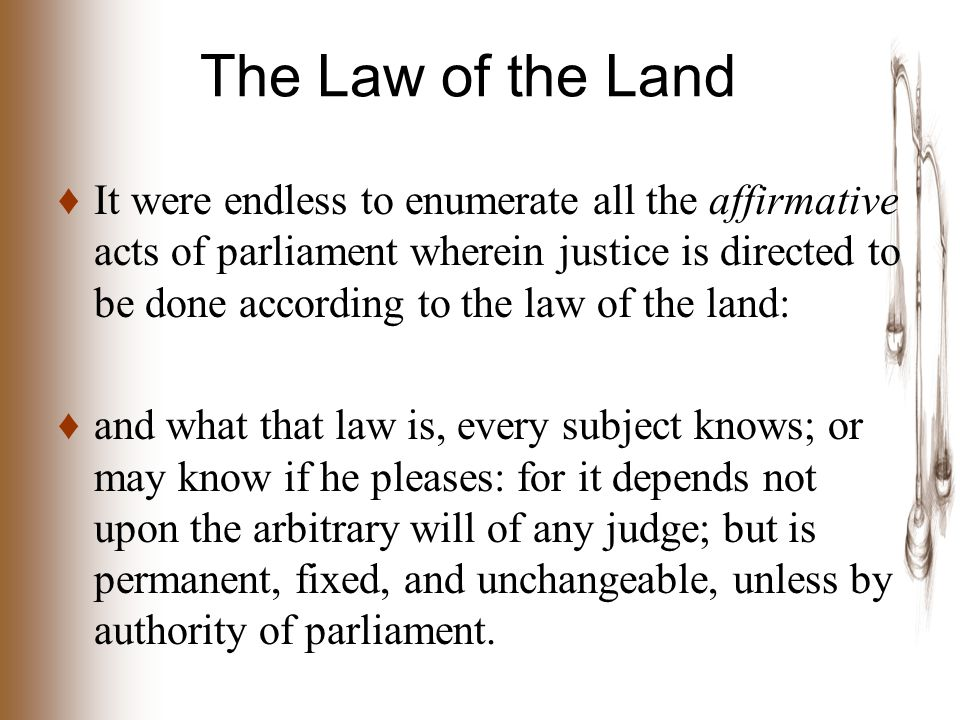 The Law of the Land ♦ It were endless to enumerate all the affirmative acts of parliament wherein justice is directed to be done according to the law of the land: ♦ and what that law is, every subject knows; or may know if he pleases: for it depends not upon the arbitrary will of any judge; but is permanent, fixed, and unchangeable, unless by authority of parliament.