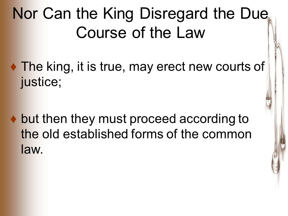 Nor Can the King Disregard the Due Course of the Law ♦The king, it is true, may erect new courts of justice; ♦but then they must proceed according to the old established forms of the common law.