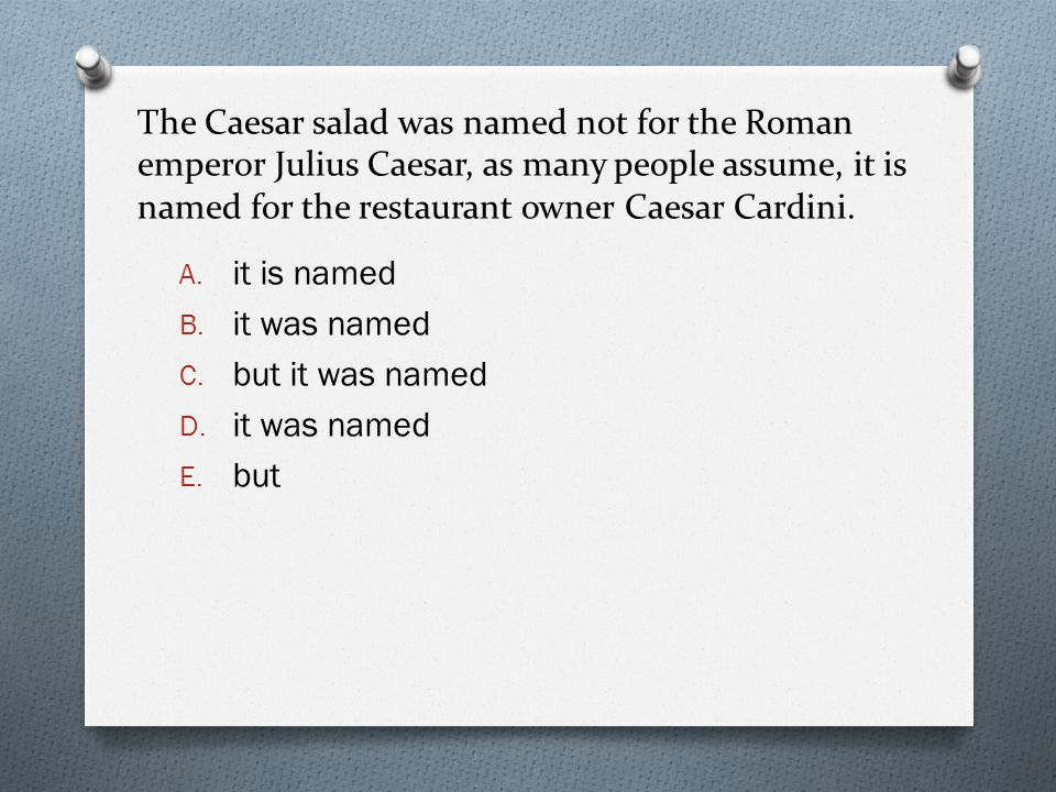 The Caesar salad was named not for the Roman emperor Julius Caesar, as many people assume, it is named for the restaurant owner Caesar Cardini. A. it