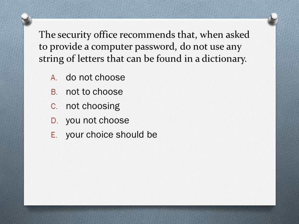 The security office recommends that, when asked to provide a computer password, do not use any string of letters that can be found in a dictionary. A.
