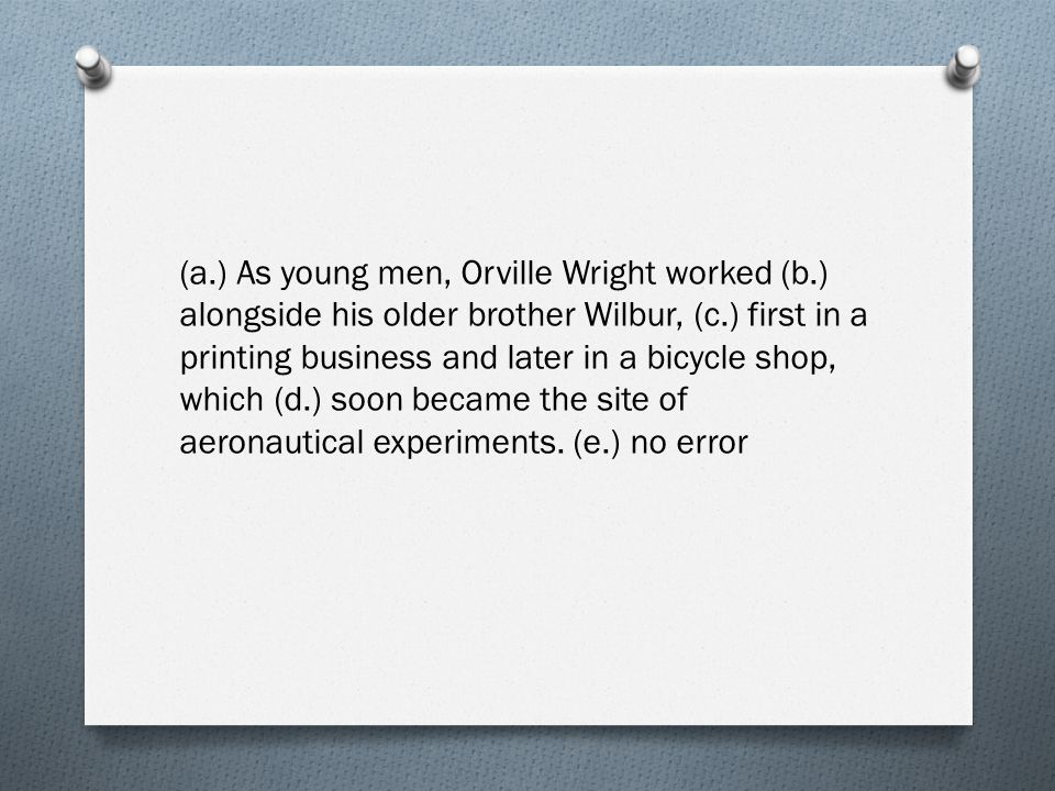 (a.) As young men, Orville Wright worked (b.) alongside his older brother Wilbur, (c.) first in a printing business and later in a bicycle shop, which (d.) soon became the site of aeronautical experiments.