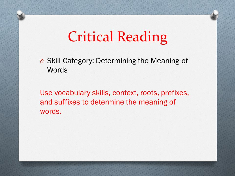 Critical Reading O Skill Category: Determining the Meaning of Words Use vocabulary skills, context, roots, prefixes, and suffixes to determine the mea