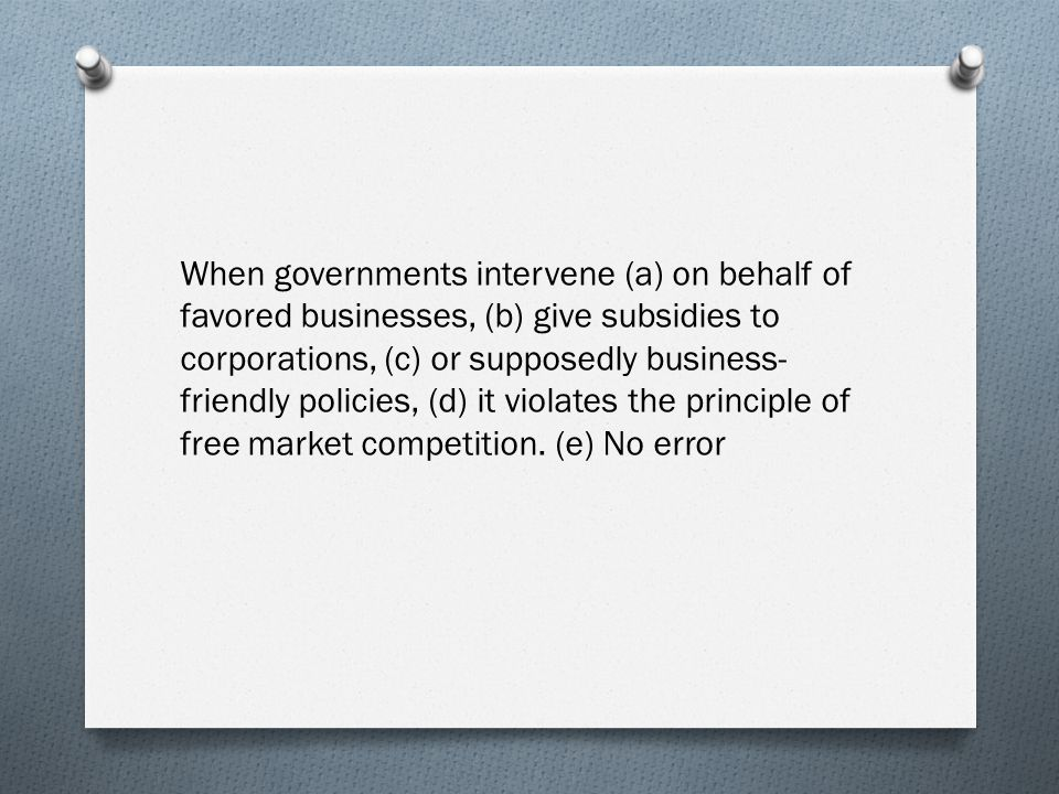 When governments intervene (a) on behalf of favored businesses, (b) give subsidies to corporations, (c) or supposedly business- friendly policies, (d) it violates the principle of free market competition.