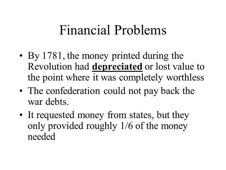 Financial Problems By 1781, the money printed during the Revolution had depreciated or lost value to the point where it was completely worthless The c