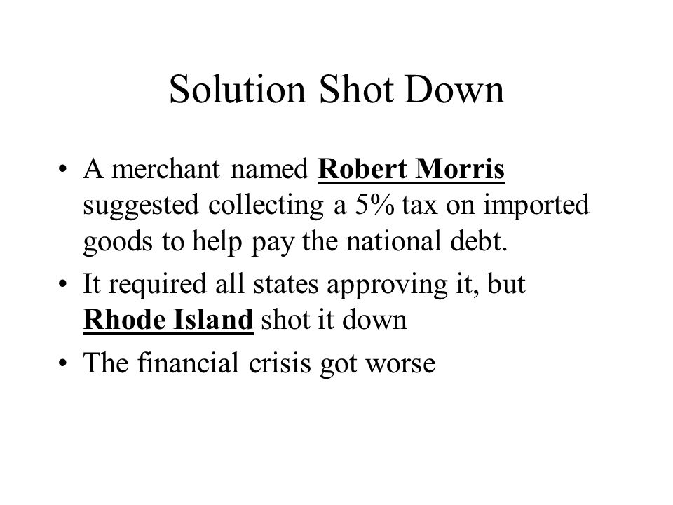 Solution Shot Down A merchant named Robert Morris suggested collecting a 5% tax on imported goods to help pay the national debt. It required all state