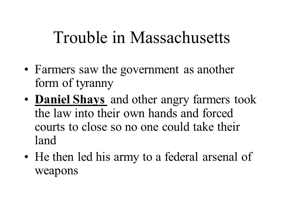 Trouble in Massachusetts Farmers saw the government as another form of tyranny Daniel Shays and other angry farmers took the law into their own hands