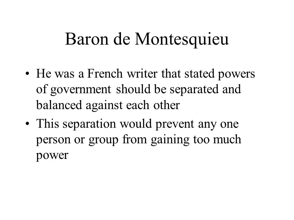 Baron de Montesquieu He was a French writer that stated powers of government should be separated and balanced against each other This separation would