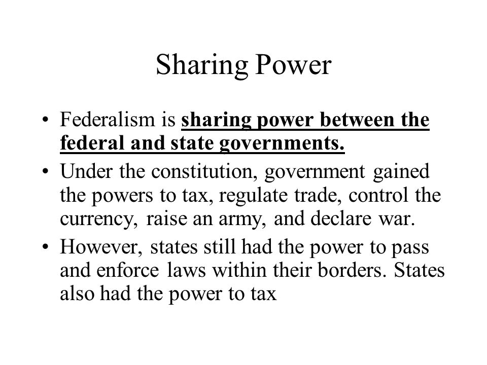 Sharing Power Federalism is sharing power between the federal and state governments. Under the constitution, government gained the powers to tax, regu