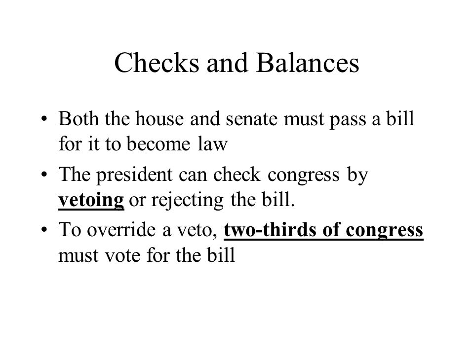 Checks and Balances Both the house and senate must pass a bill for it to become law The president can check congress by vetoing or rejecting the bill.