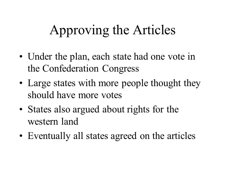 Approving the Articles Under the plan, each state had one vote in the Confederation Congress Large states with more people thought they should have mo