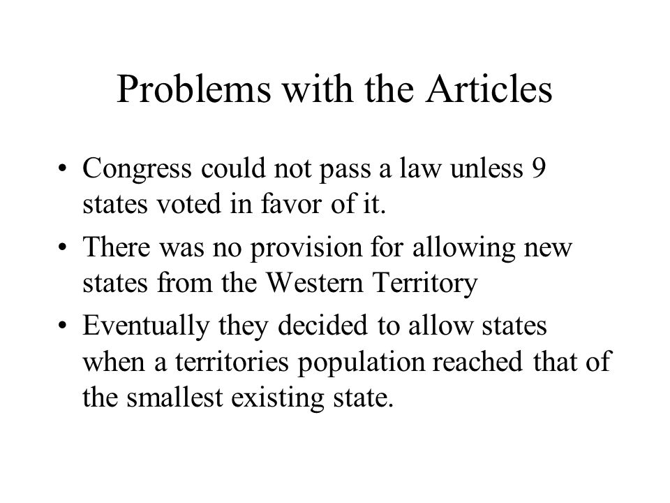 Problems with the Articles Congress could not pass a law unless 9 states voted in favor of it. There was no provision for allowing new states from the