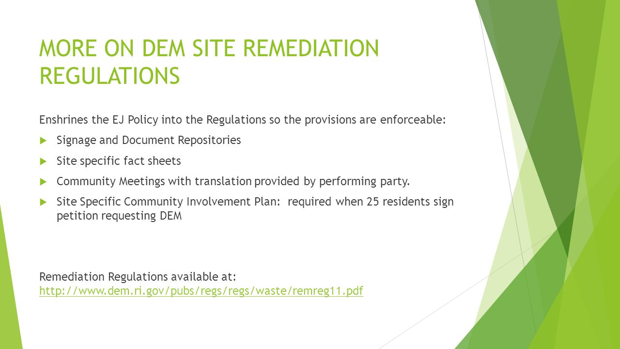 MORE ON DEM SITE REMEDIATION REGULATIONS Enshrines the EJ Policy into the Regulations so the provisions are enforceable:  Signage and Document Repositories  Site specific fact sheets  Community Meetings with translation provided by performing party.