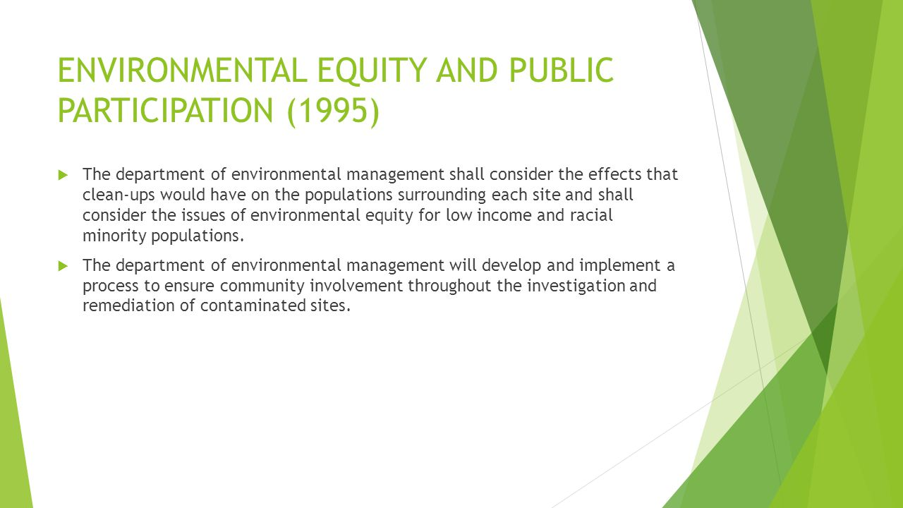 ENVIRONMENTAL EQUITY AND PUBLIC PARTICIPATION (1995)  The department of environmental management shall consider the effects that clean-ups would have on the populations surrounding each site and shall consider the issues of environmental equity for low income and racial minority populations.