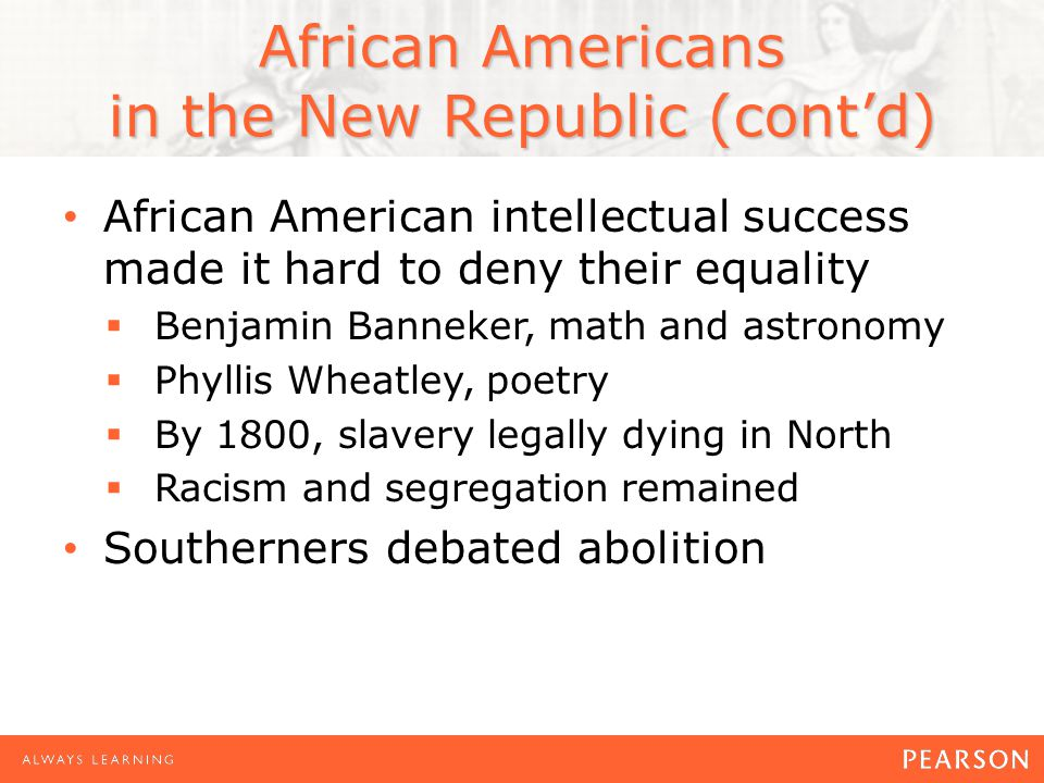 African Americans in the New Republic (cont'd) African American intellectual success made it hard to deny their equality  Benjamin Banneker, math and astronomy  Phyllis Wheatley, poetry  By 1800, slavery legally dying in North  Racism and segregation remained Southerners debated abolition