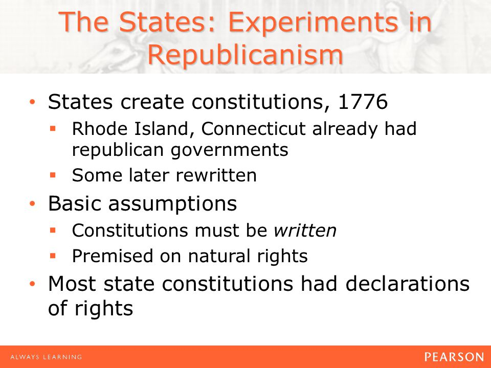 The States: Experiments in Republicanism States create constitutions, 1776  Rhode Island, Connecticut already had republican governments  Some later rewritten Basic assumptions  Constitutions must be written  Premised on natural rights Most state constitutions had declarations of rights