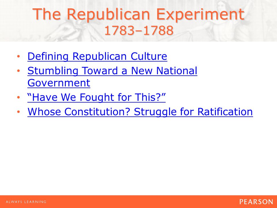 The Republican Experiment 1783–1788 Defining Republican Culture Stumbling Toward a New National Government Stumbling Toward a New National Government Have We Fought for This Whose Constitution.