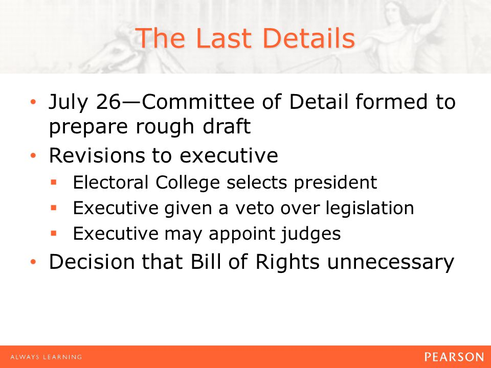 The Last Details July 26—Committee of Detail formed to prepare rough draft Revisions to executive  Electoral College selects president  Executive given a veto over legislation  Executive may appoint judges Decision that Bill of Rights unnecessary