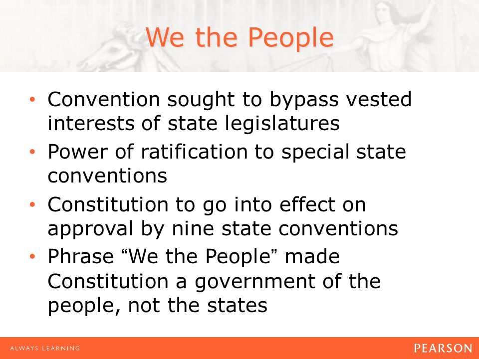 We the People Convention sought to bypass vested interests of state legislatures Power of ratification to special state conventions Constitution to go into effect on approval by nine state conventions Phrase We the People made Constitution a government of the people, not the states