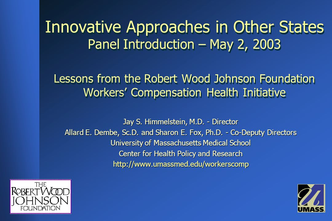Innovative Approaches in Other States Panel Introduction – May 2, 2003 Lessons from the Robert Wood Johnson Foundation Workers' Compensation Health Initiative Jay S.