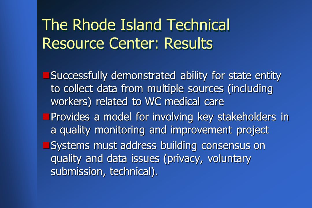 The Rhode Island Technical Resource Center: Results Successfully demonstrated ability for state entity to collect data from multiple sources (including workers) related to WC medical care Successfully demonstrated ability for state entity to collect data from multiple sources (including workers) related to WC medical care Provides a model for involving key stakeholders in a quality monitoring and improvement project Provides a model for involving key stakeholders in a quality monitoring and improvement project Systems must address building consensus on quality and data issues (privacy, voluntary submission, technical).
