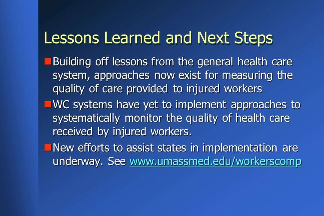 Lessons Learned and Next Steps Building off lessons from the general health care system, approaches now exist for measuring the quality of care provided to injured workers Building off lessons from the general health care system, approaches now exist for measuring the quality of care provided to injured workers WC systems have yet to implement approaches to systematically monitor the quality of health care received by injured workers.