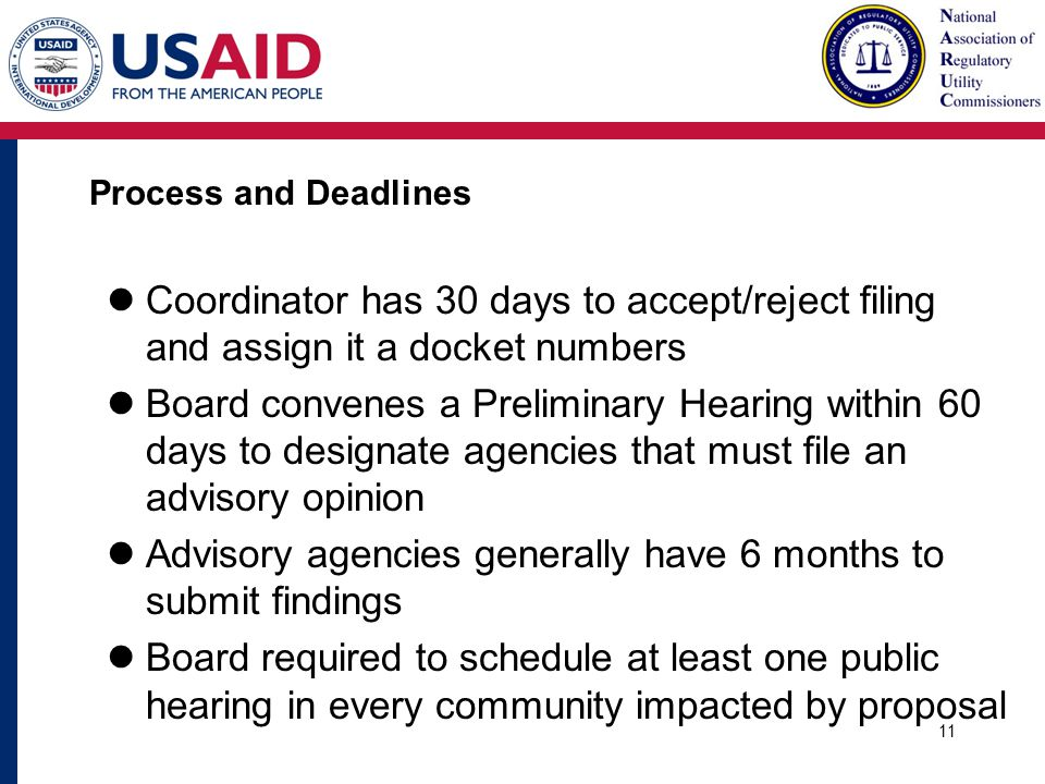 Process and Deadlines Coordinator has 30 days to accept/reject filing and assign it a docket numbers Board convenes a Preliminary Hearing within 60 days to designate agencies that must file an advisory opinion Advisory agencies generally have 6 months to submit findings Board required to schedule at least one public hearing in every community impacted by proposal 11