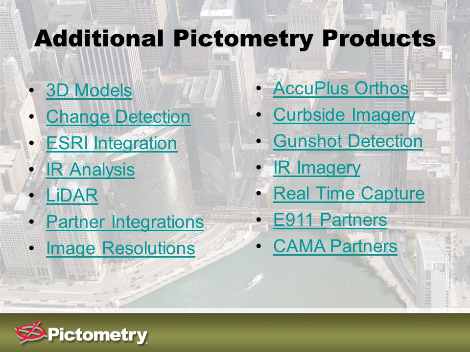 Additional Pictometry Products 3D Models Change Detection ESRI Integration IR Analysis LiDAR Partner Integrations Image Resolutions AccuPlus Orthos Curbside Imagery Gunshot Detection IR Imagery Real Time Capture E911 Partners CAMA Partners