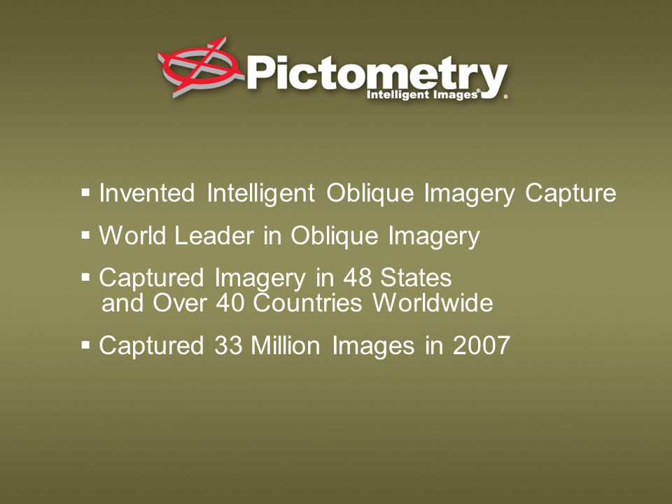  Invented Intelligent Oblique Imagery Capture  World Leader in Oblique Imagery  Captured Imagery in 48 States and Over 40 Countries Worldwide  Captured 33 Million Images in 2007