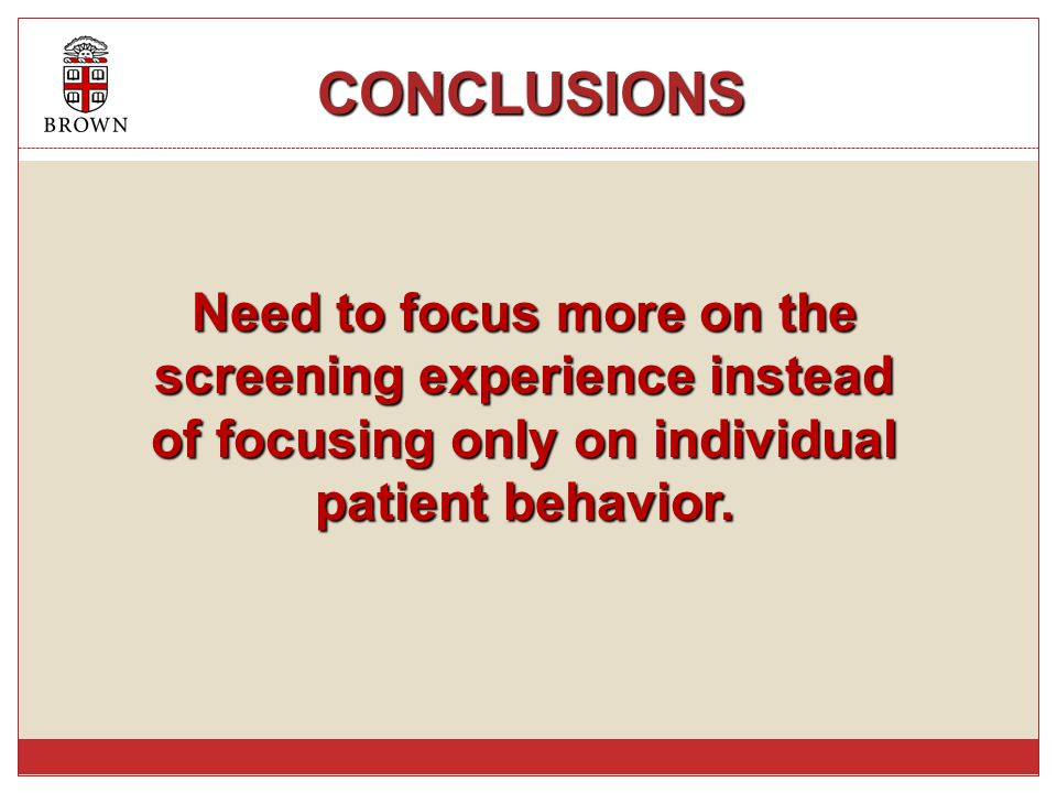 CONCLUSIONS CONCLUSIONS Need to focus more on the screening experience instead of focusing only on individual patient behavior.