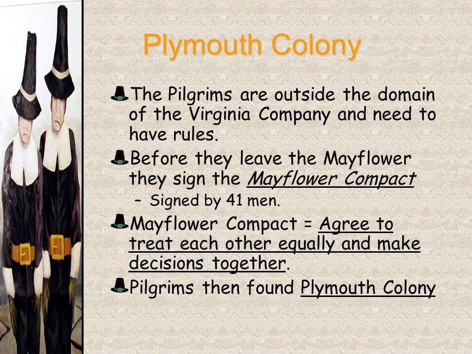 Plymouth Colony Plymouth Colony The Pilgrims are outside the domain of the Virginia Company and need to have rules. Before they leave the Mayflower th
