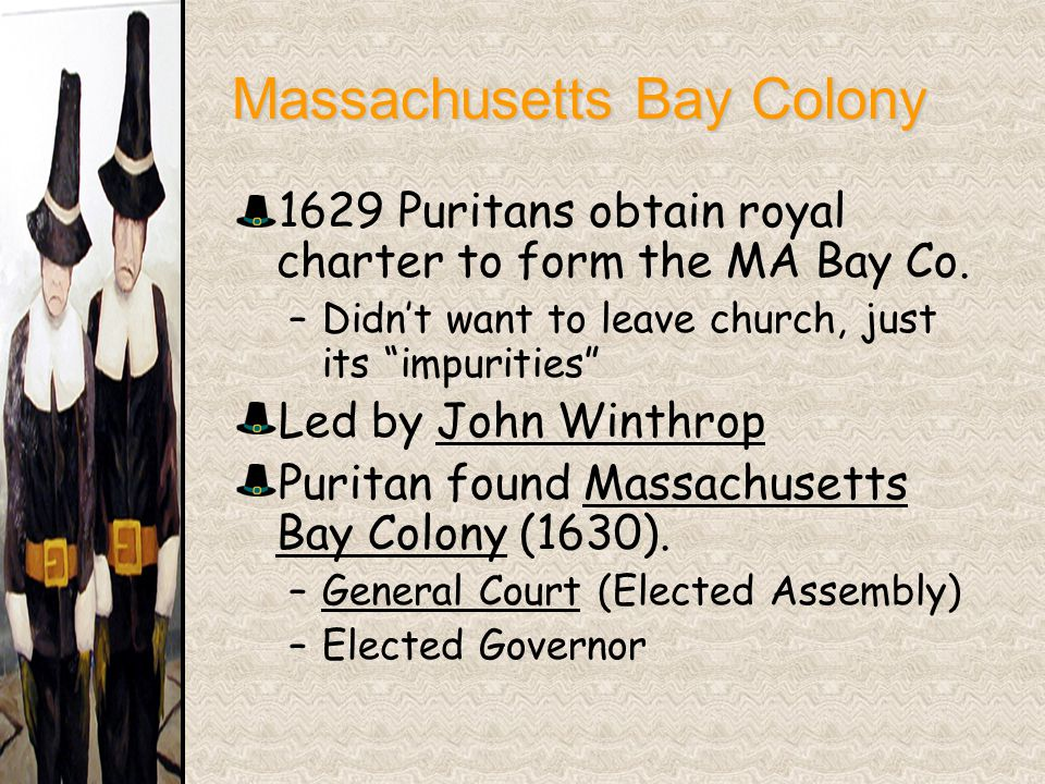 "Massachusetts Bay Colony Massachusetts Bay Colony 1629 Puritans obtain royal charter to form the MA Bay Co. –Didn't want to leave church, just its ""im"