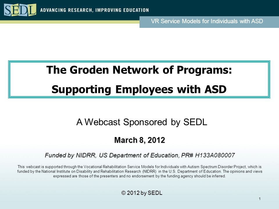 VR Service Models for Individuals with ASD 1 The Groden Network of Programs: Supporting Employees with ASD The Groden Network of Programs: Supporting Employees with ASD March 8, 2012 Funded by NIDRR, US Department of Education, PR# Funded by NIDRR, US Department of Education, PR# H133A080007 This webcast is supported through the Vocational Rehabilitation Service Models for Individuals with Autism Spectrum Disorder Project, which is funded by the National Institute on Disability and Rehabilitation Research (NIDRR) in the U.S.
