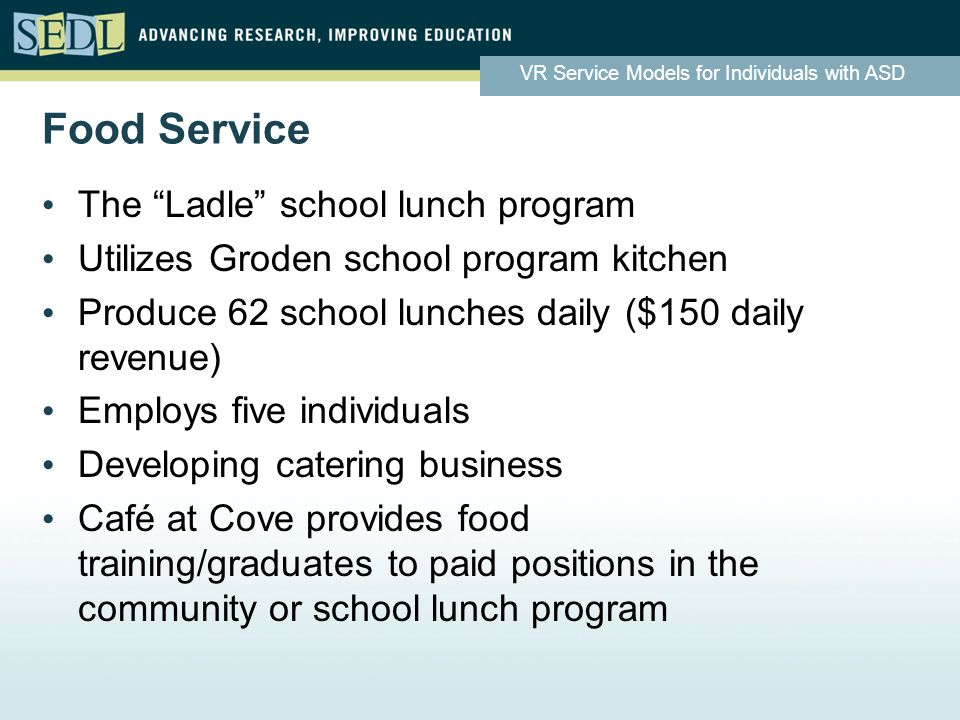 VR Service Models for Individuals with ASD Food Service The Ladle school lunch program Utilizes Groden school program kitchen Produce 62 school lunches daily ($150 daily revenue) Employs five individuals Developing catering business Café at Cove provides food training/graduates to paid positions in the community or school lunch program