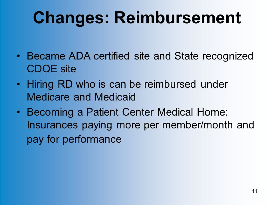 11 Changes: Reimbursement Became ADA certified site and State recognized CDOE site Hiring RD who is can be reimbursed under Medicare and Medicaid Becoming a Patient Center Medical Home: Insurances paying more per member/month and pay for performance