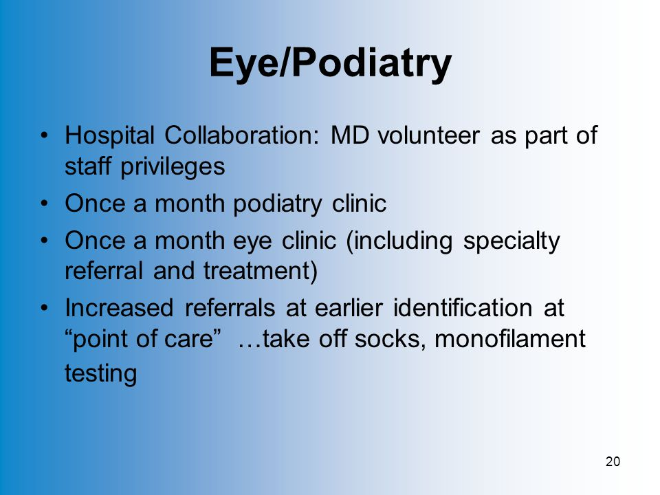 20 Eye/Podiatry Hospital Collaboration: MD volunteer as part of staff privileges Once a month podiatry clinic Once a month eye clinic (including specialty referral and treatment) Increased referrals at earlier identification at point of care …take off socks, monofilament testing