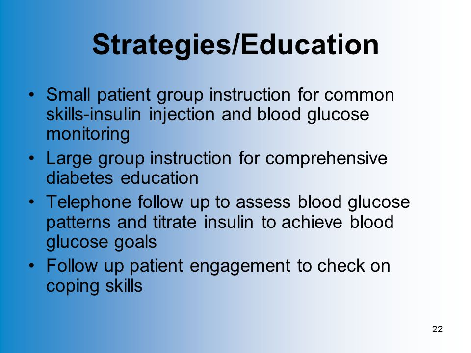 22 Strategies/Education Small patient group instruction for common skills-insulin injection and blood glucose monitoring Large group instruction for comprehensive diabetes education Telephone follow up to assess blood glucose patterns and titrate insulin to achieve blood glucose goals Follow up patient engagement to check on coping skills