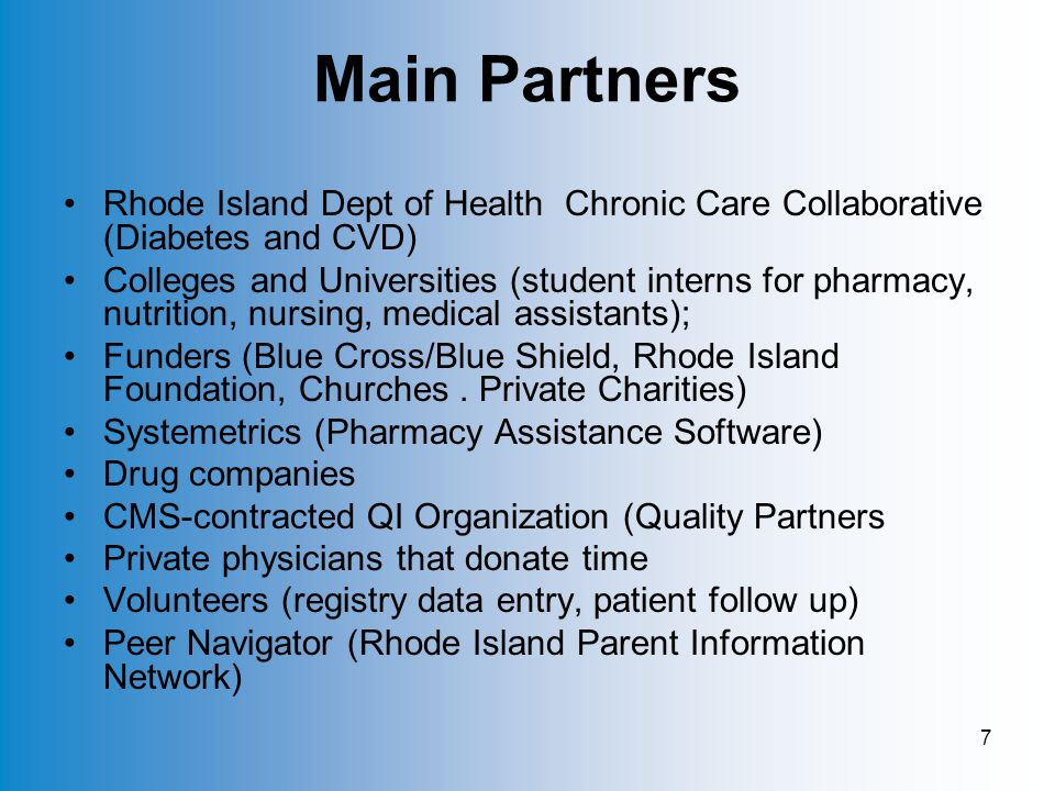 7 Main Partners Rhode Island Dept of Health Chronic Care Collaborative (Diabetes and CVD) Colleges and Universities (student interns for pharmacy, nutrition, nursing, medical assistants); Funders (Blue Cross/Blue Shield, Rhode Island Foundation, Churches.