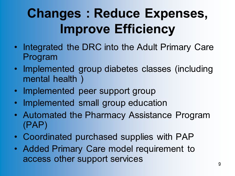 9 Changes : Reduce Expenses, Improve Efficiency Integrated the DRC into the Adult Primary Care Program Implemented group diabetes classes (including mental health ) Implemented peer support group Implemented small group education Automated the Pharmacy Assistance Program (PAP) Coordinated purchased supplies with PAP Added Primary Care model requirement to access other support services