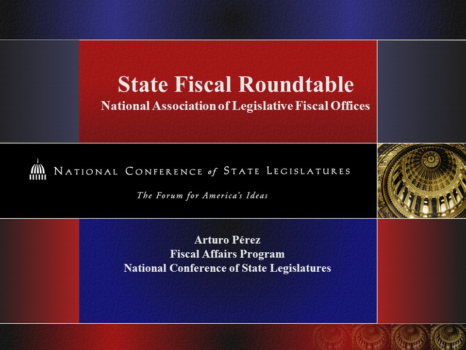 State Fiscal Roundtable National Association of Legislative Fiscal Offices Arturo Pérez Fiscal Affairs Program National Conference of State Legislatures