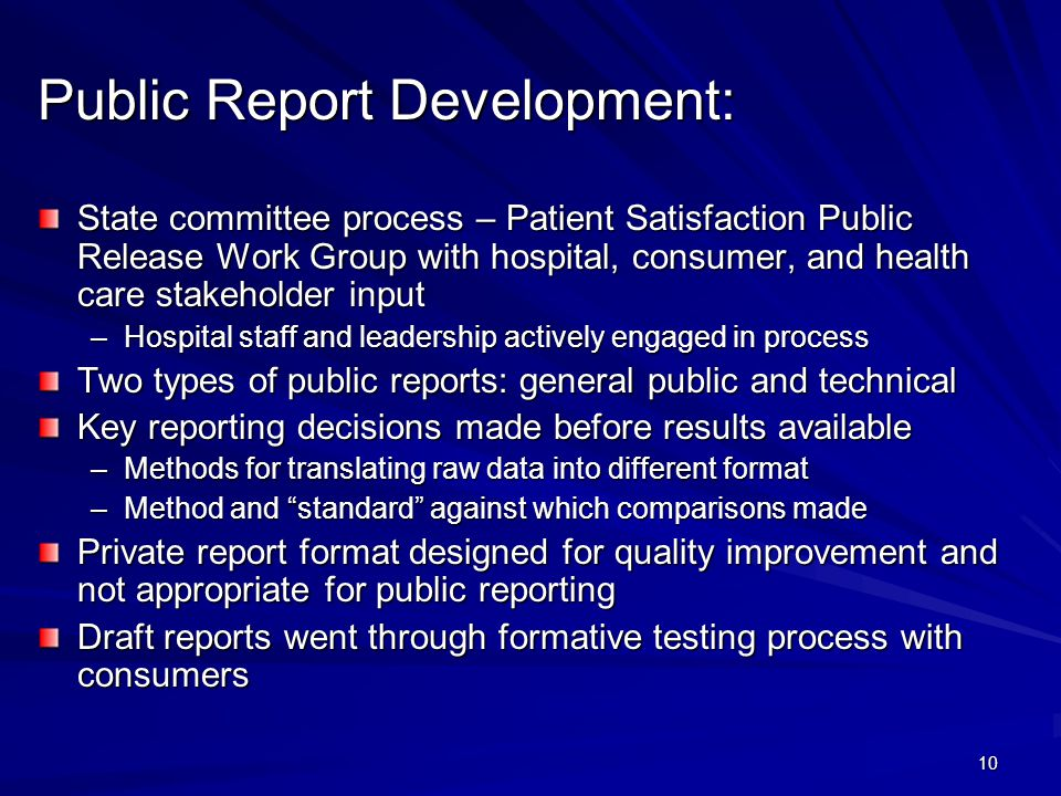 10 Public Report Development: State committee process – Patient Satisfaction Public Release Work Group with hospital, consumer, and health care stakeholder input –Hospital staff and leadership actively engaged in process Two types of public reports: general public and technical Key reporting decisions made before results available –Methods for translating raw data into different format –Method and standard against which comparisons made Private report format designed for quality improvement and not appropriate for public reporting Draft reports went through formative testing process with consumers