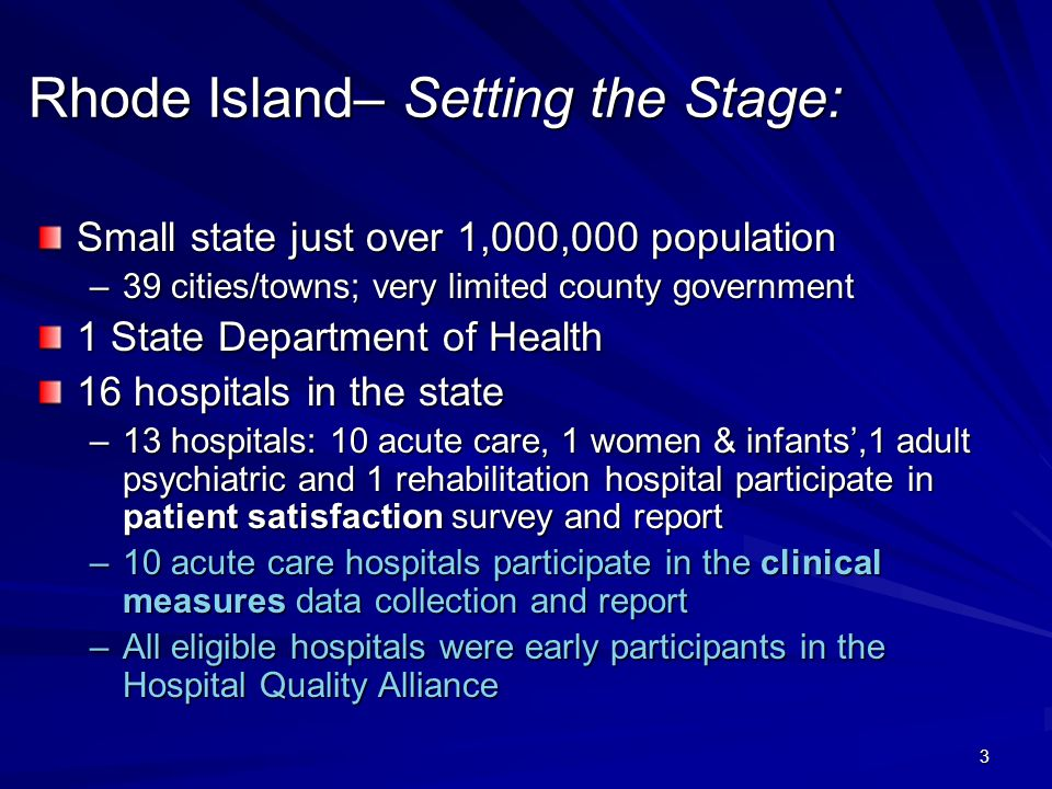 3 Rhode Island– Setting the Stage: Small state just over 1,000,000 population –39 cities/towns; very limited county government 1 State Department of Health 16 hospitals in the state –13 hospitals: 10 acute care, 1 women & infants',1 adult psychiatric and 1 rehabilitation hospital participate in patient satisfaction survey and report –10 acute care hospitals participate in the clinical measures data collection and report –All eligible hospitals were early participants in the Hospital Quality Alliance