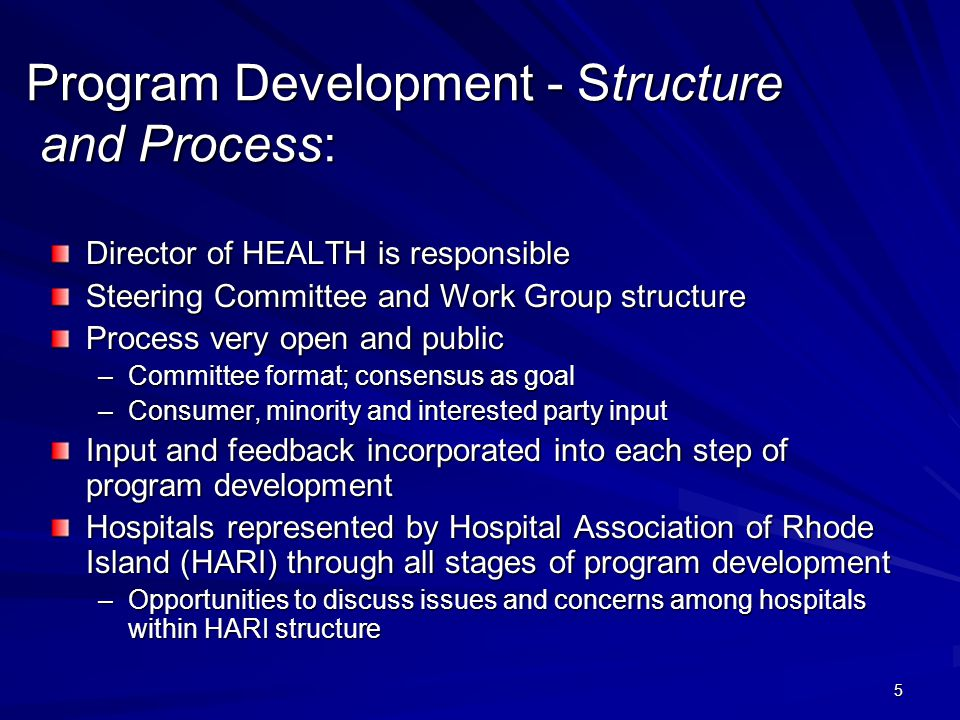 5 Program Development - Structure and Process: Director of HEALTH is responsible Steering Committee and Work Group structure Process very open and public –Committee format; consensus as goal –Consumer, minority and interested party input Input and feedback incorporated into each step of program development Hospitals represented by Hospital Association of Rhode Island (HARI) through all stages of program development –Opportunities to discuss issues and concerns among hospitals within HARI structure