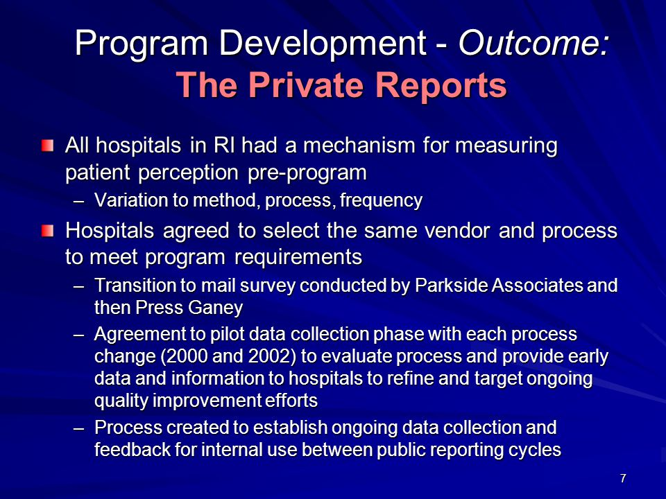 7 Program Development - Outcome: The Private Reports All hospitals in RI had a mechanism for measuring patient perception pre-program –Variation to method, process, frequency Hospitals agreed to select the same vendor and process to meet program requirements –Transition to mail survey conducted by Parkside Associates and then Press Ganey –Agreement to pilot data collection phase with each process change (2000 and 2002) to evaluate process and provide early data and information to hospitals to refine and target ongoing quality improvement efforts –Process created to establish ongoing data collection and feedback for internal use between public reporting cycles