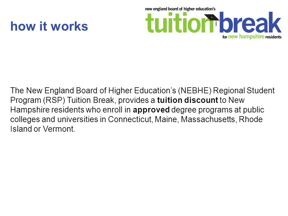 The New England Board of Higher Education's (NEBHE) Regional Student Program (RSP) Tuition Break, provides a tuition discount to New Hampshire residents who enroll in approved degree programs at public colleges and universities in Connecticut, Maine, Massachusetts, Rhode Island or Vermont.
