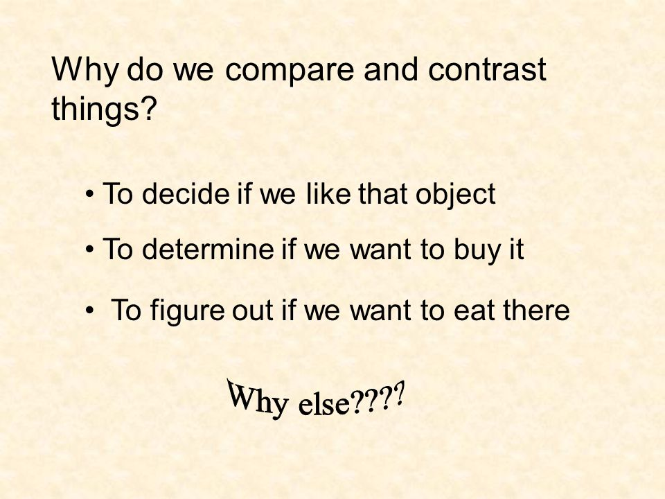 Why do we compare and contrast things? To decide if we like that object To determine if we want to buy it To figure out if we want to eat there